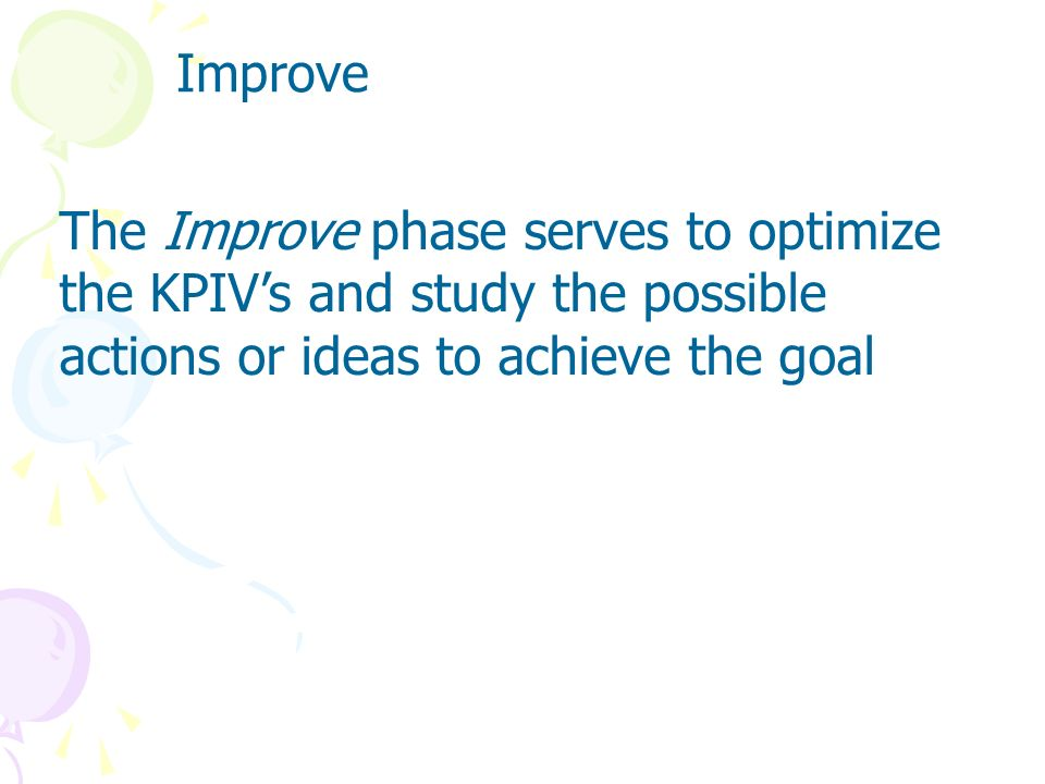 Improve The Improve phase serves to optimize the KPIV's and study the possible actions or ideas to achieve the goal.