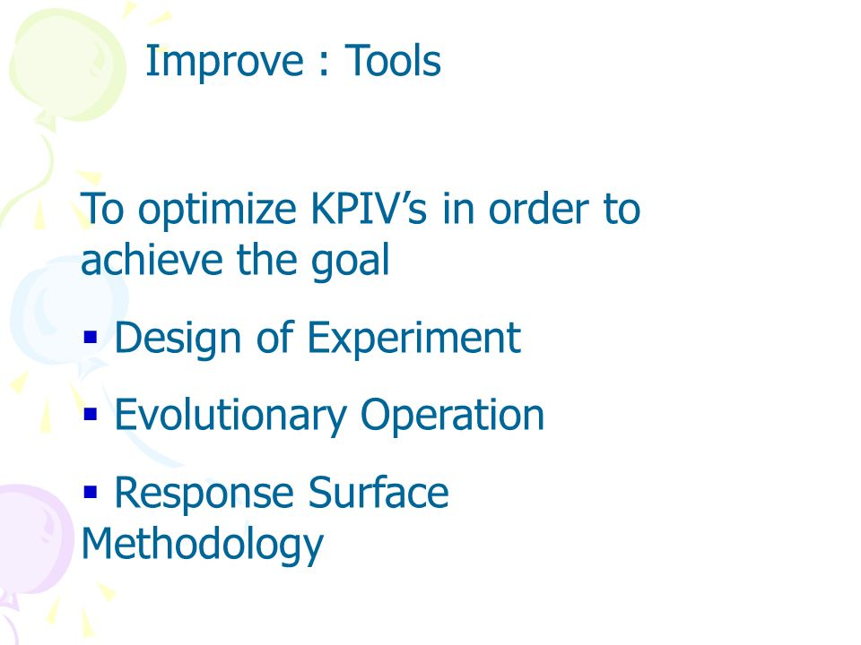Improve : Tools To optimize KPIV's in order to achieve the goal. Design of Experiment. Evolutionary Operation.