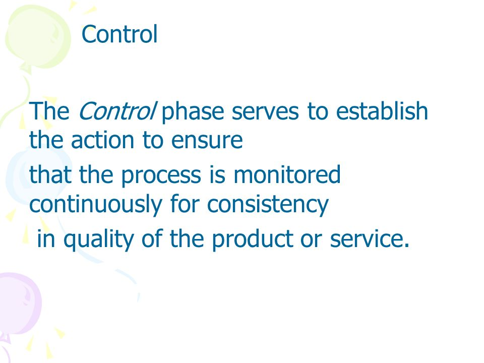 ControlThe Control phase serves to establish the action to ensure. that the process is monitored continuously for consistency.