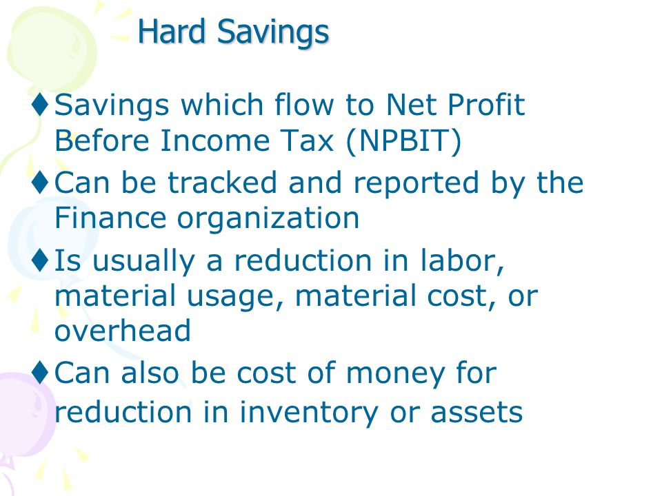 Hard SavingsSavings which flow to Net Profit Before Income Tax (NPBIT) Can be tracked and reported by the Finance organization.