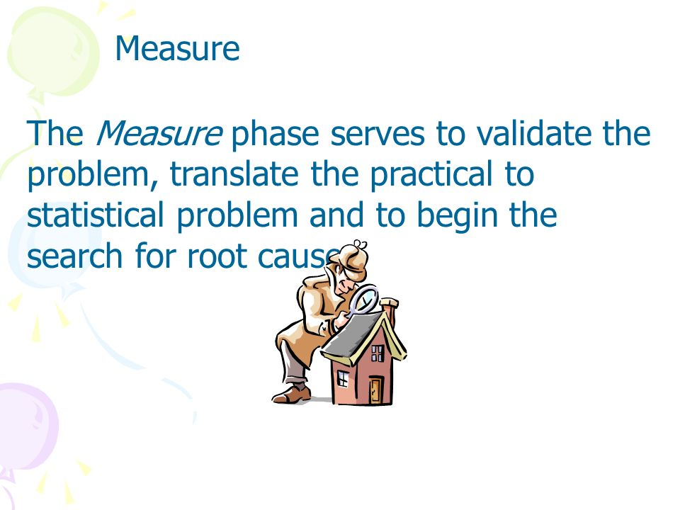 Measure The Measure phase serves to validate the problem, translate the practical to statistical problem and to begin the search for root causes.