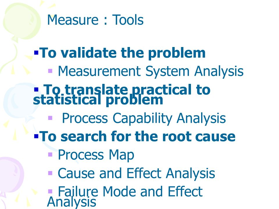 Measure : ToolsTo validate the problem. Measurement System Analysis. To translate practical to statistical problem.