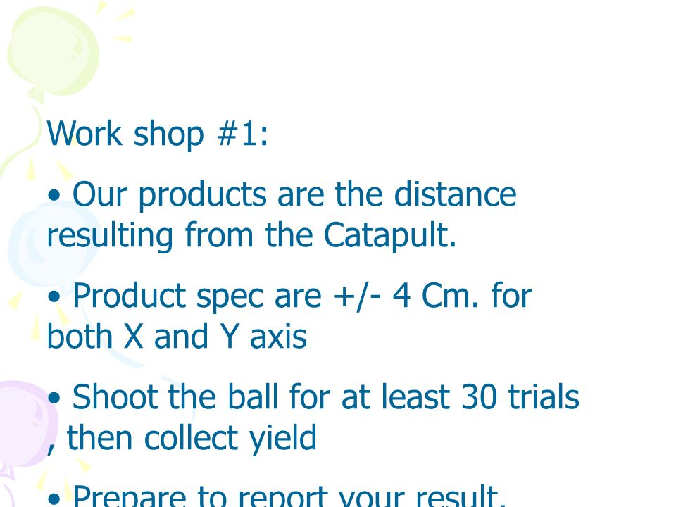 Work shop #1:Our products are the distance resulting from the Catapult. Product spec are +/- 4 Cm. for both X and Y axis.
