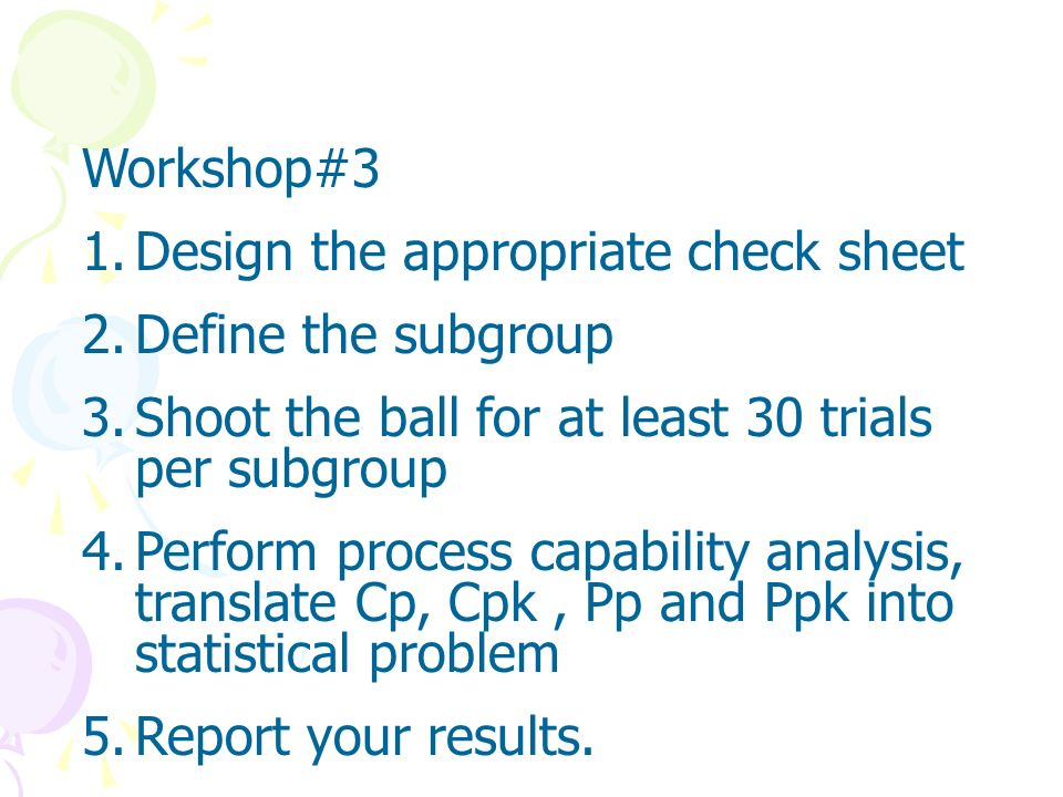 Workshop#3Design the appropriate check sheet. Define the subgroup. Shoot the ball for at least 30 trials per subgroup.