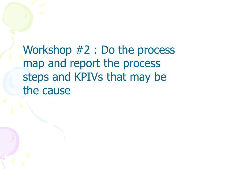 Workshop #2 : Do the process map and report the process steps and KPIVs that may be the cause