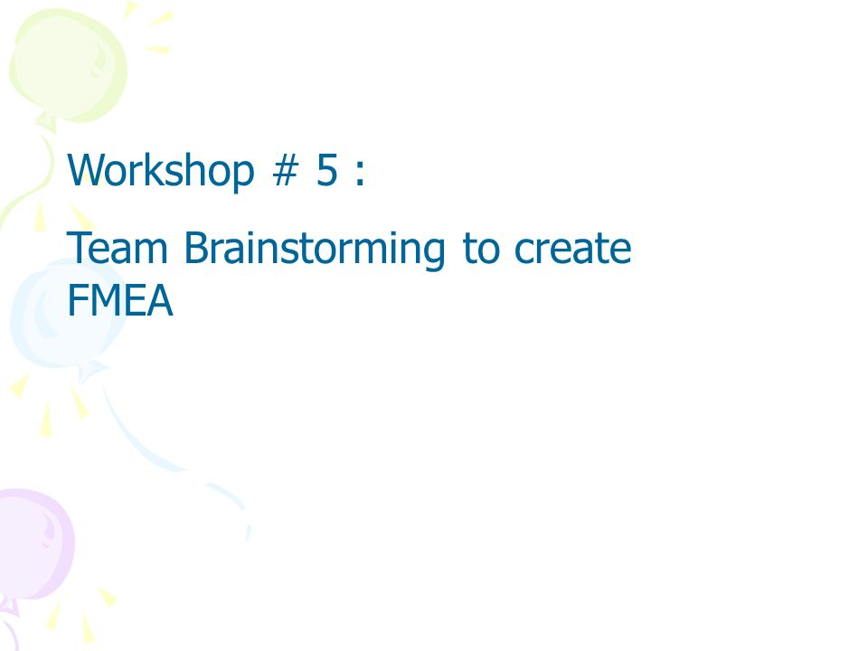 Workshop # 5 : Team Brainstorming to create FMEA