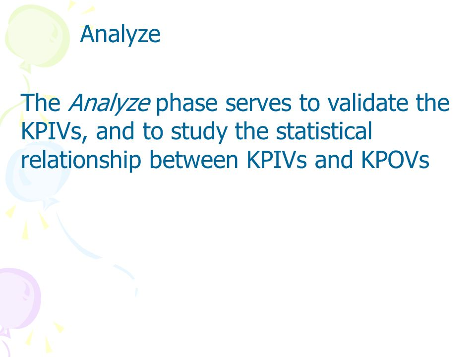 AnalyzeThe Analyze phase serves to validate the KPIVs, and to study the statistical relationship between KPIVs and KPOVs.