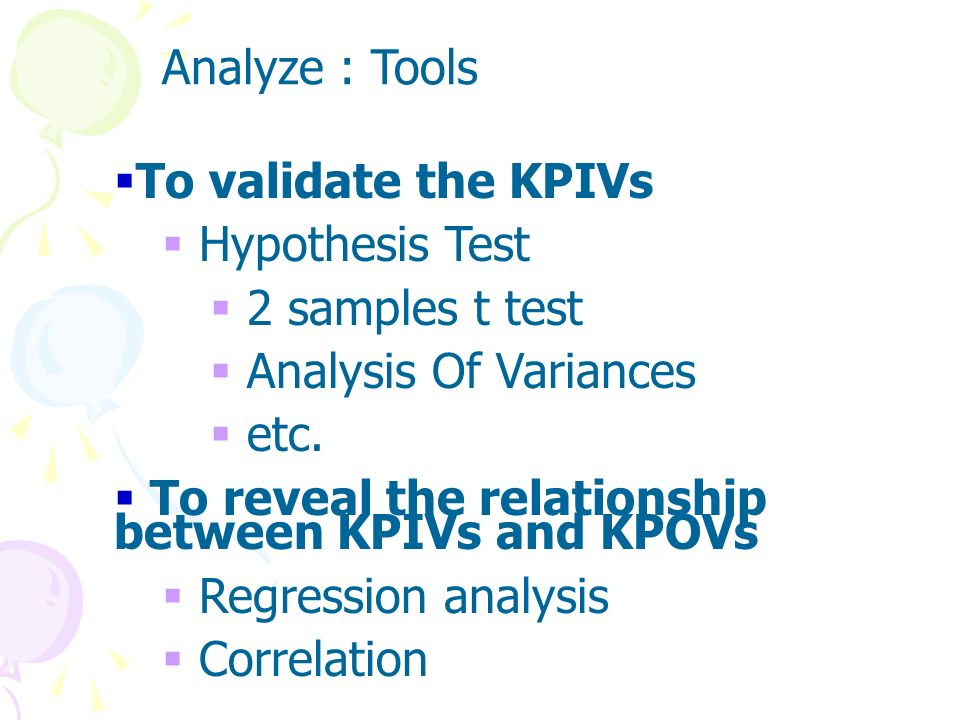 Analyze : ToolsTo validate the KPIVs. Hypothesis Test. 2 samples t test. Analysis Of Variances. etc.