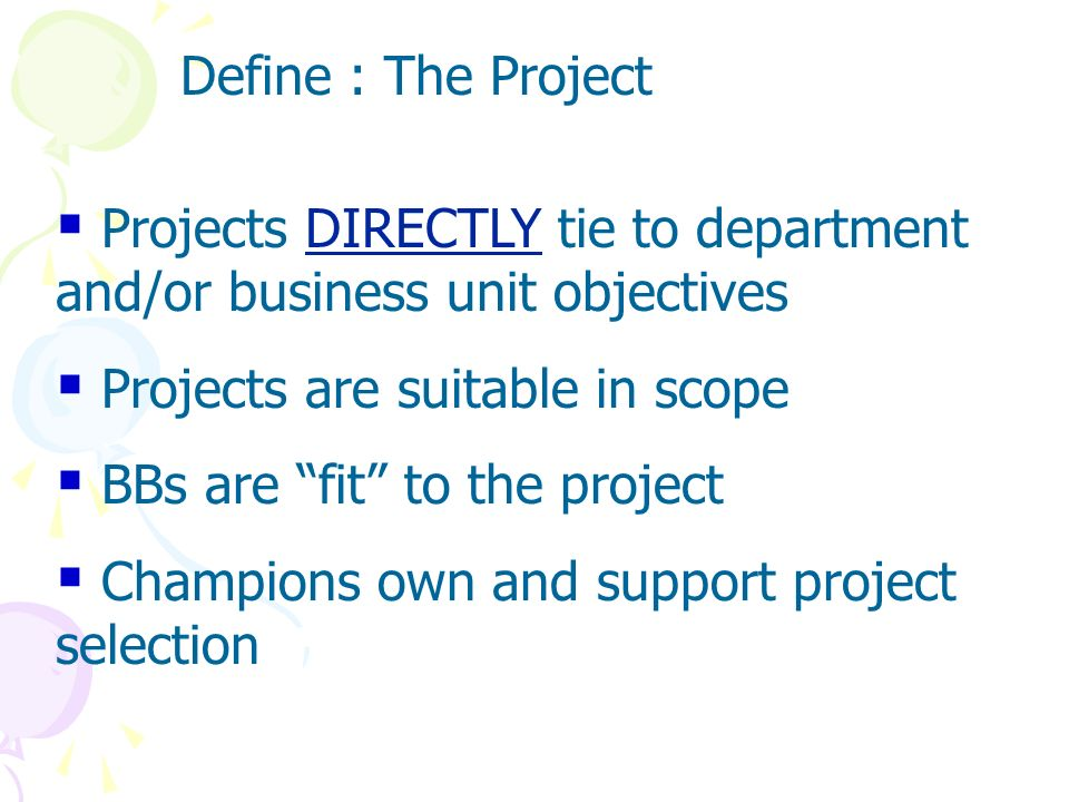Define : The Project Projects DIRECTLY tie to department and/or business unit objectives. Projects are suitable in scope.