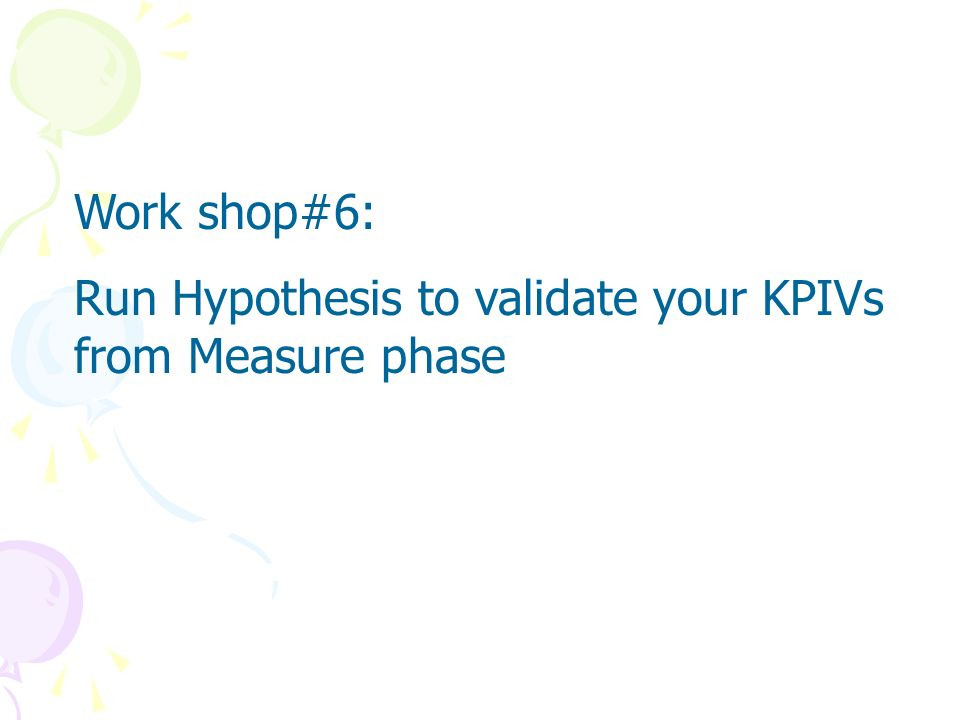 Work shop#6: Run Hypothesis to validate your KPIVs from Measure phase