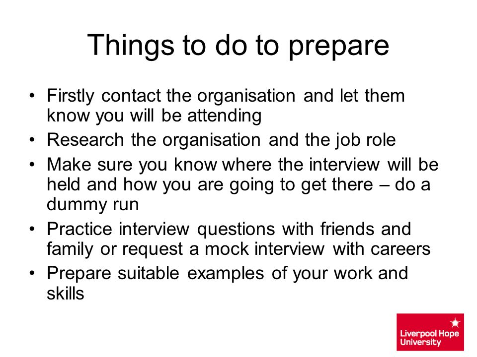 Things to do to prepare Firstly contact the organisation and let them know you will be attending. Research the organisation and the job role.