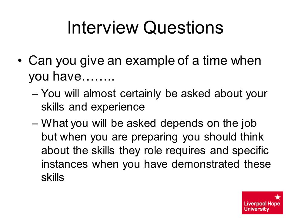 Interview Questions Can you give an example of a time when you have…….. You will almost certainly be asked about your skills and experience.