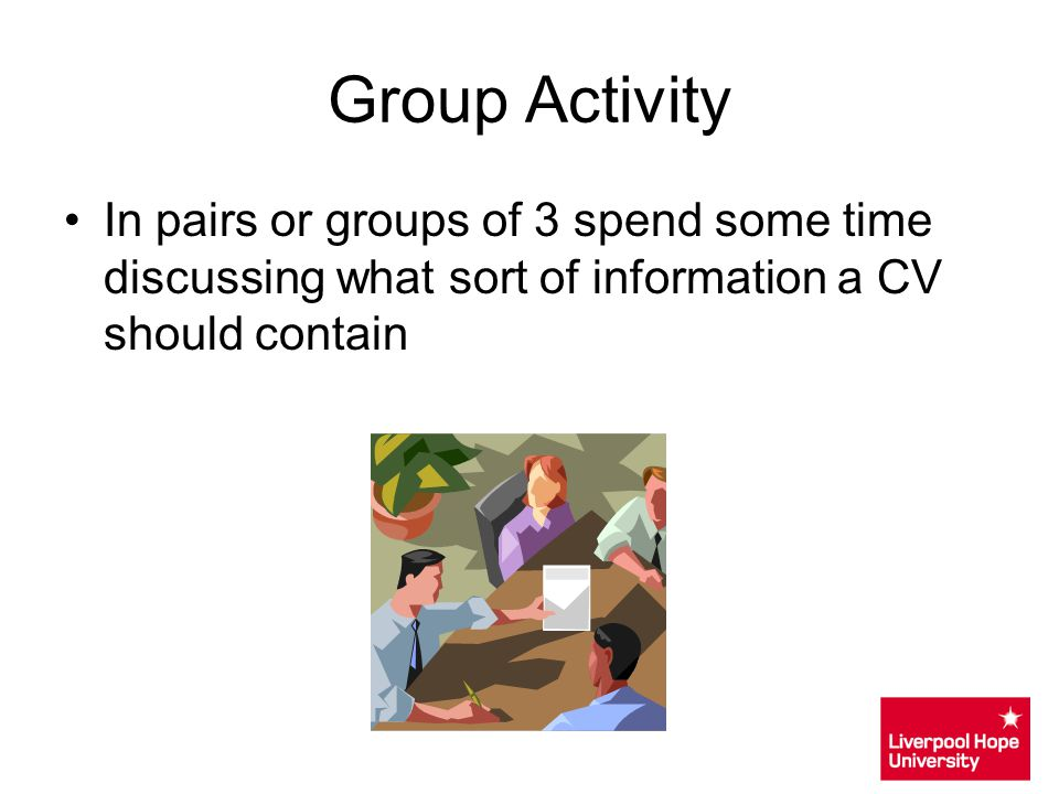 Group Activity In pairs or groups of 3 spend some time discussing what sort of information a CV should contain.