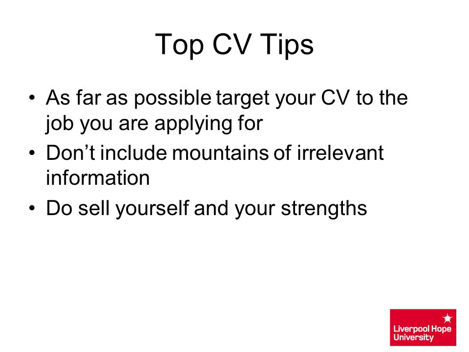 Top CV Tips As far as possible target your CV to the job you are applying for. Don't include mountains of irrelevant information.