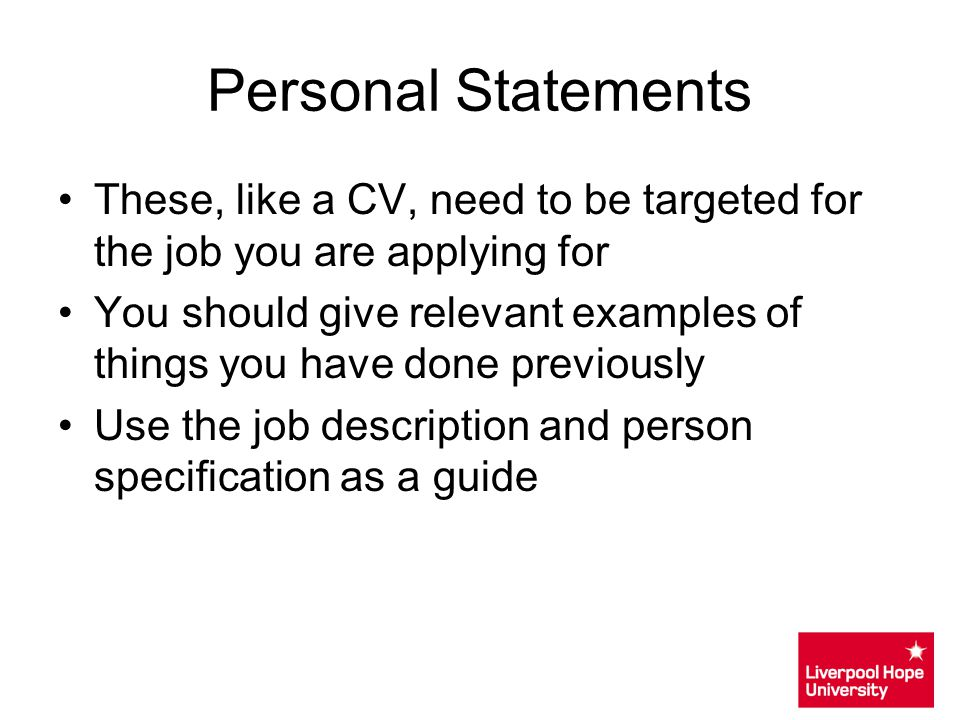 Personal Statements These, like a CV, need to be targeted for the job you are applying for.