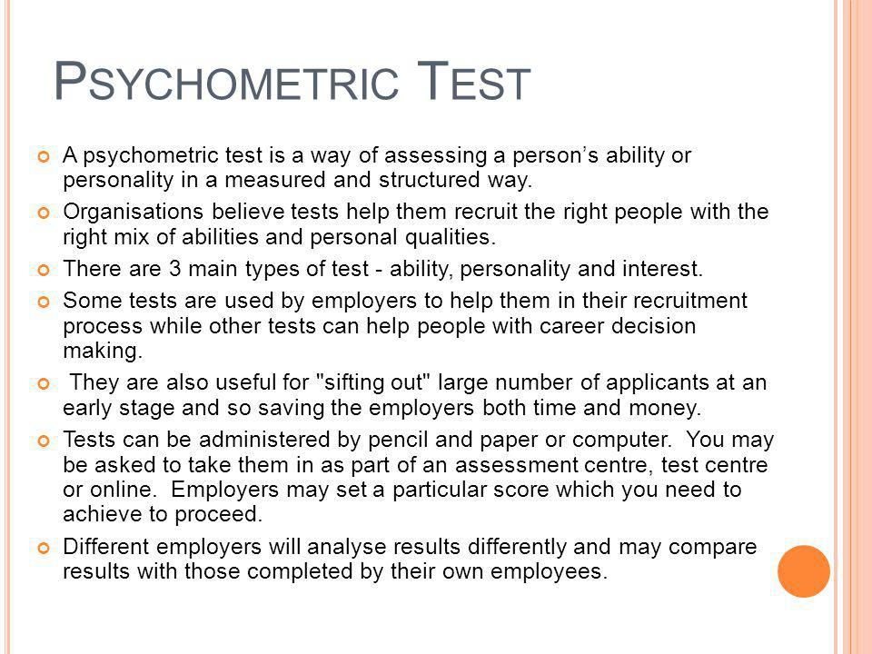 Psychometric Test A psychometric test is a way of assessing a person's ability or personality in a measured and structured way.