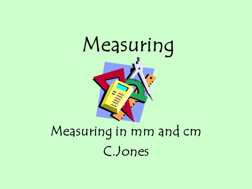 Measuring in mm and cm C.Jones