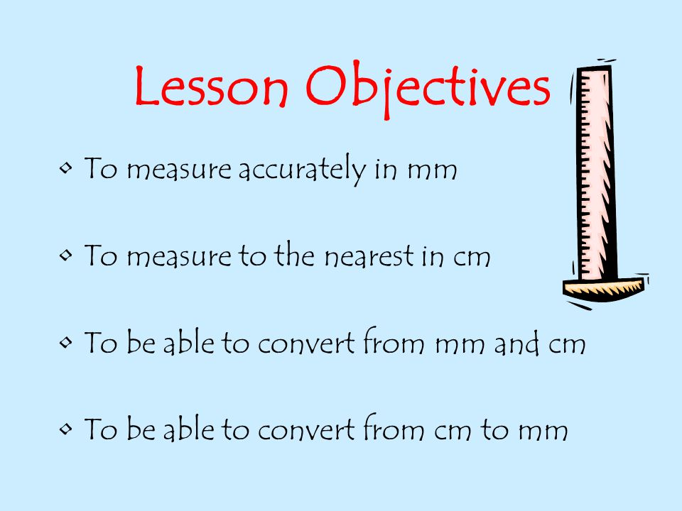 Lesson Objectives To measure accurately in mm