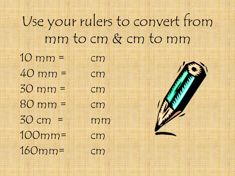 Use your rulers to convert from mm to cm & cm to mm