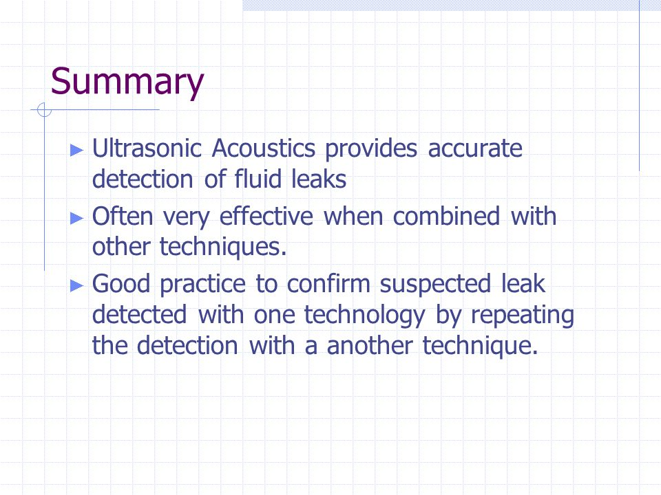 Summary Ultrasonic Acoustics provides accurate detection of fluid leaks. Often very effective when combined with other techniques.