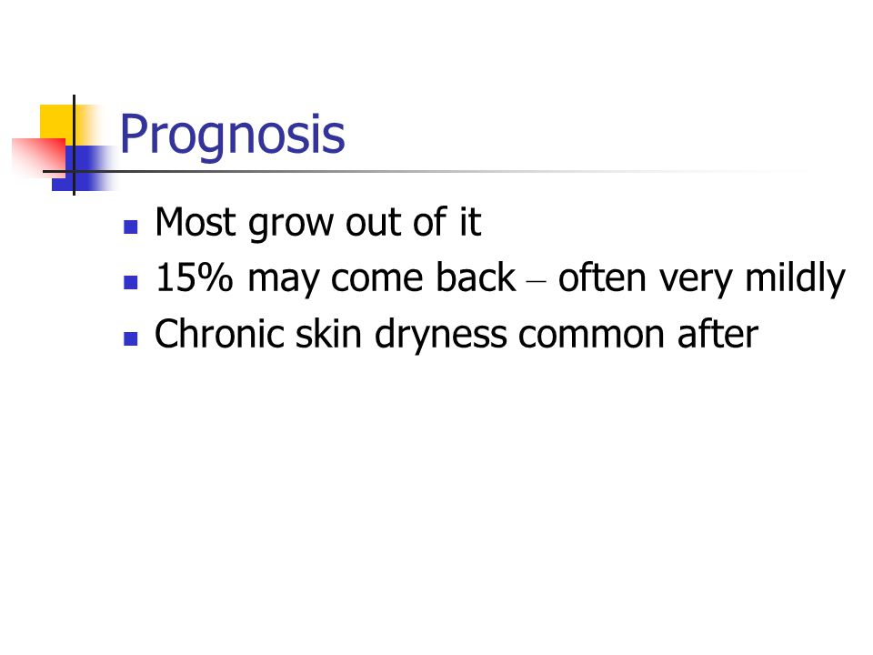 Prognosis Most grow out of it 15% may come back – often very mildly
