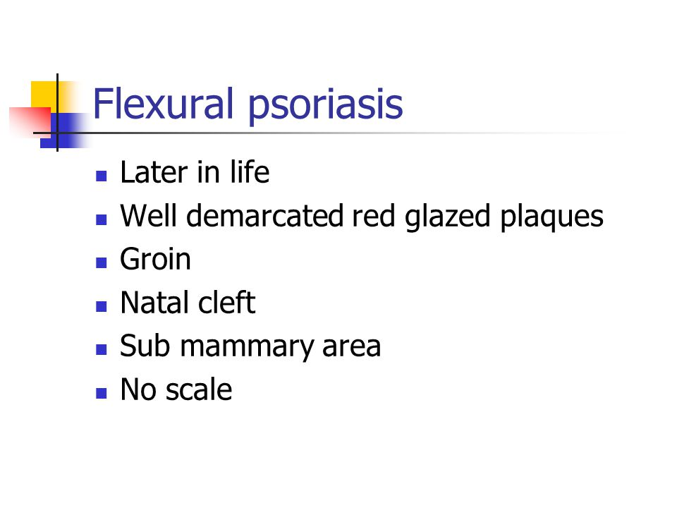 Flexural psoriasis Later in life Well demarcated red glazed plaques