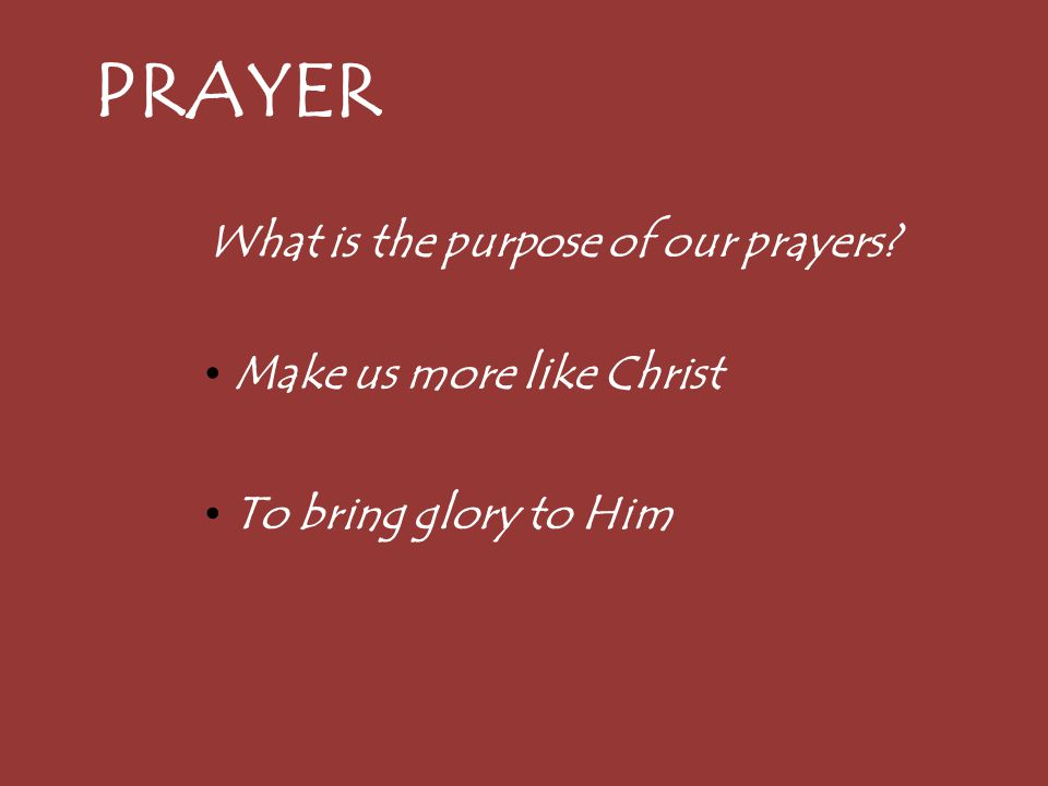 PRAYER What is the purpose of our prayers Make us more like Christ