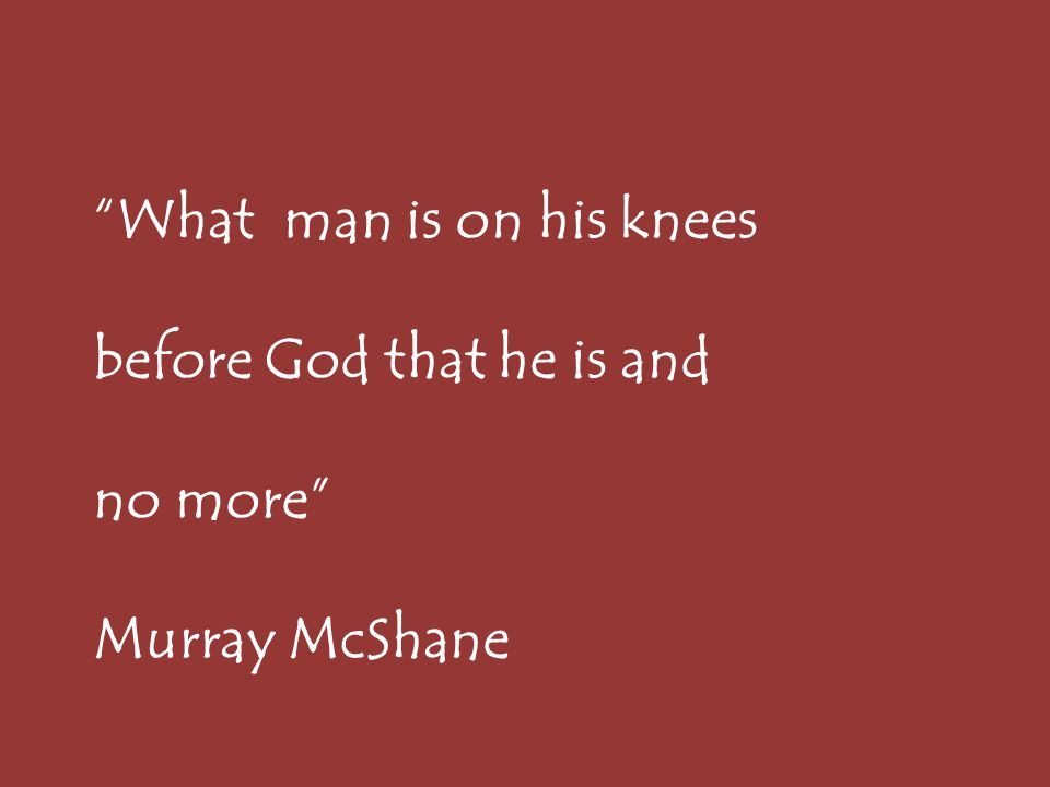 What man is on his knees before God that he is and no more