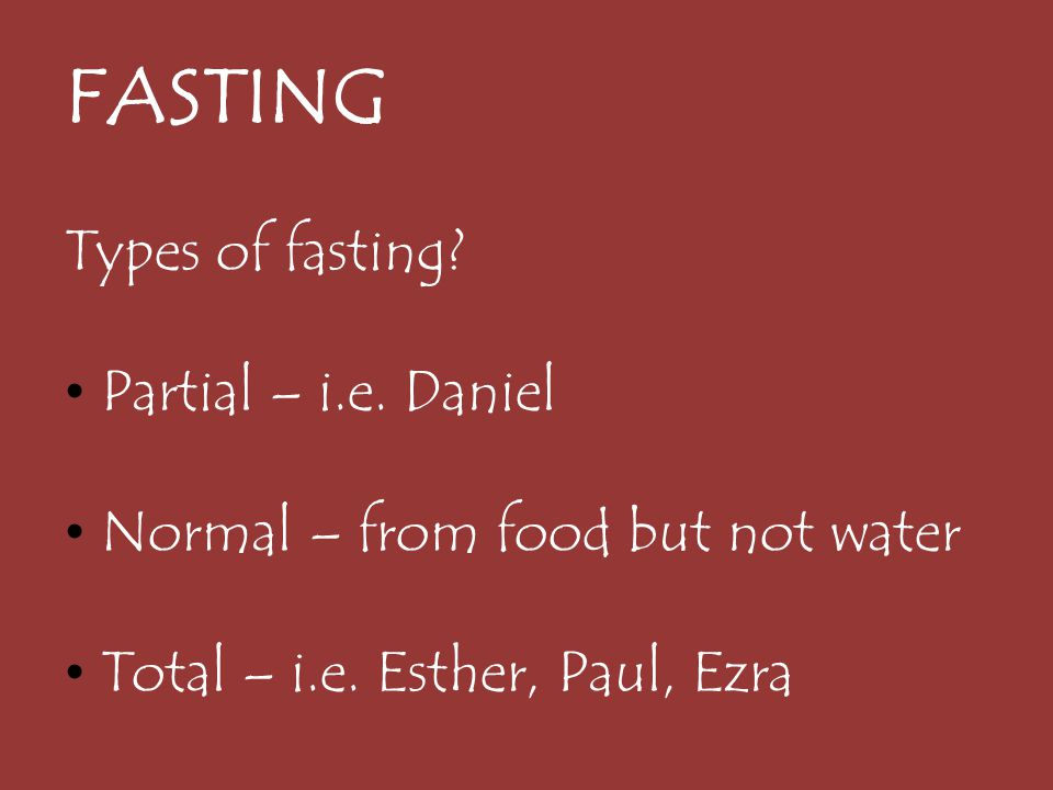 FASTING Types of fasting Partial – i.e. Daniel