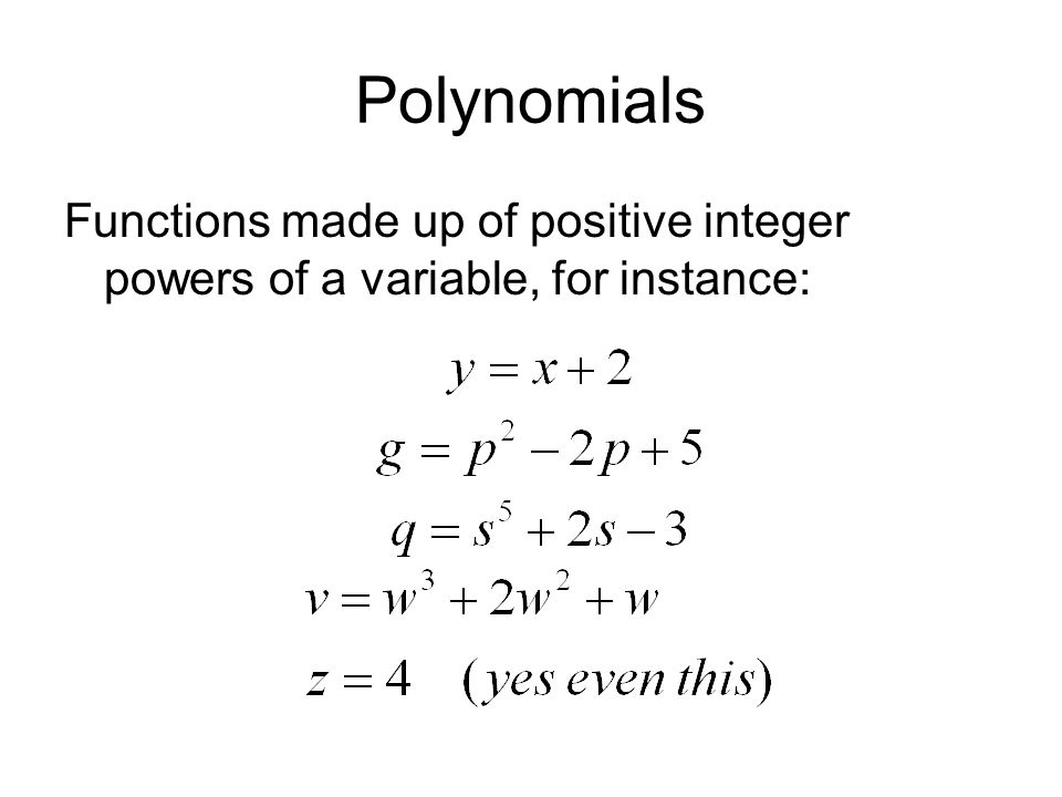 Polynomials Functions made up of positive integer powers of a variable, for instance: