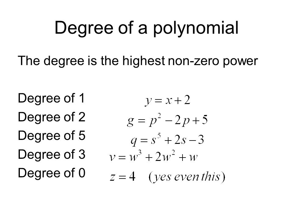 Degree of a polynomial The degree is the highest non-zero power