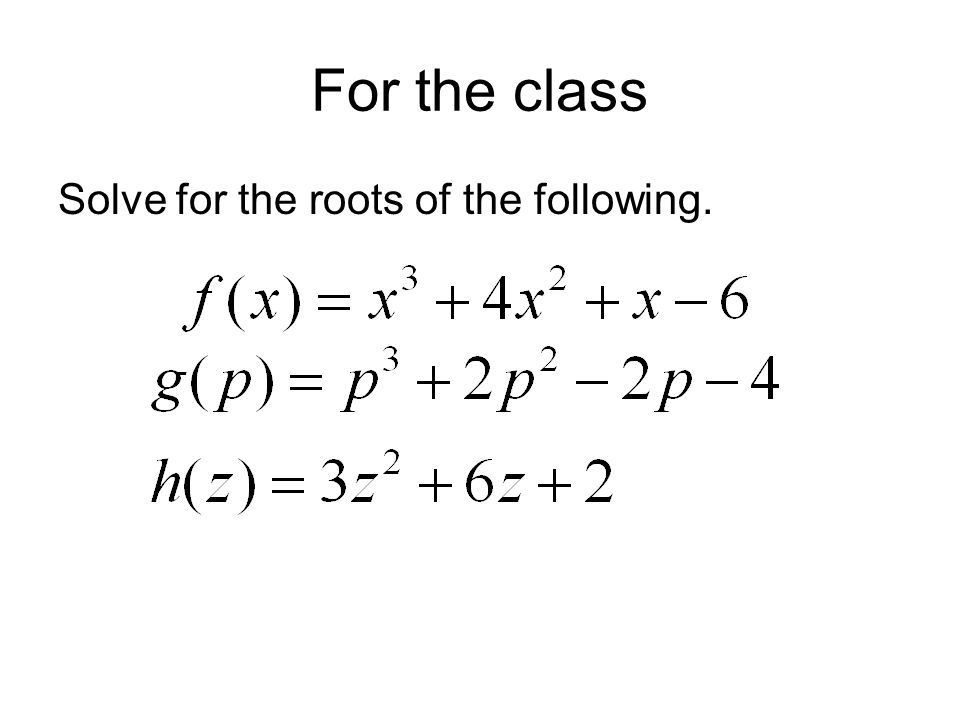 For the class Solve for the roots of the following.