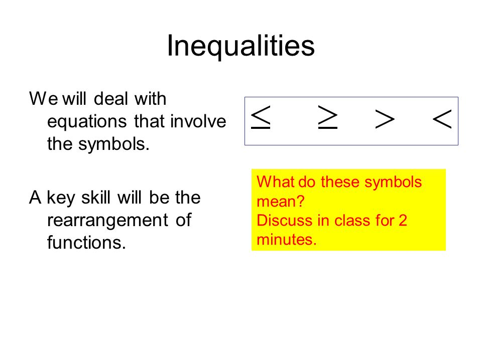 Inequalities We will deal with equations that involve the symbols.