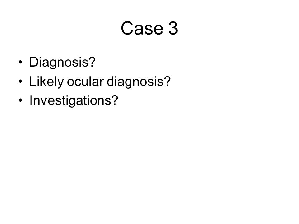 Case 3 Diagnosis Likely ocular diagnosis Investigations