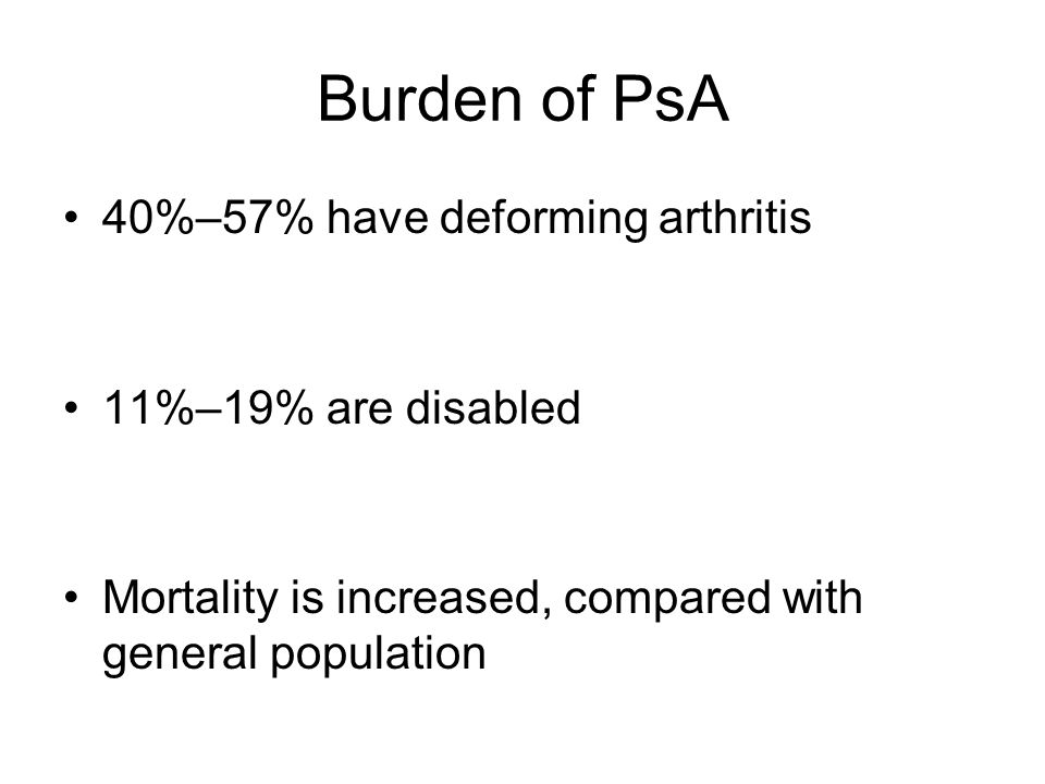 Burden of PsA 40%–57% have deforming arthritis 11%–19% are disabled