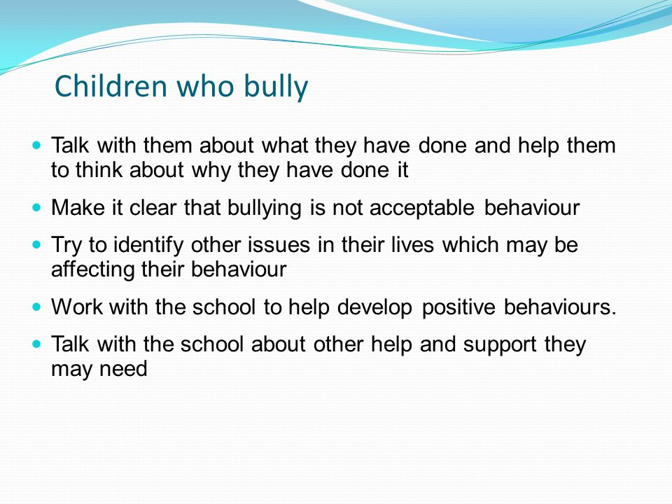 Children who bully Talk with them about what they have done and help them to think about why they have done it.