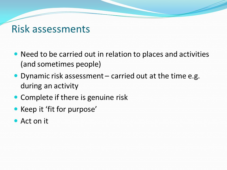 Risk assessments Need to be carried out in relation to places and activities (and sometimes people)