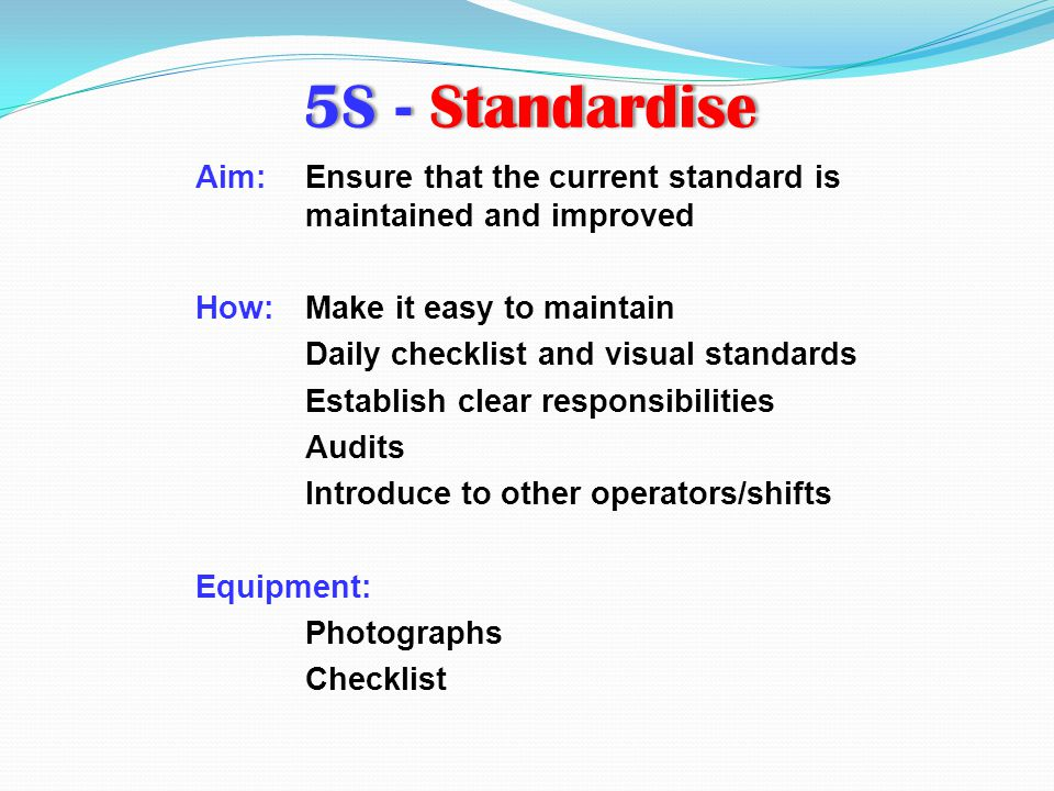5S - Standardise Aim: Ensure that the current standard is maintained and improved. How: Make it easy to maintain.