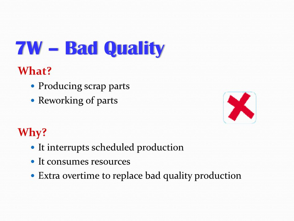 7W – Bad Quality What Why Producing scrap parts Reworking of parts