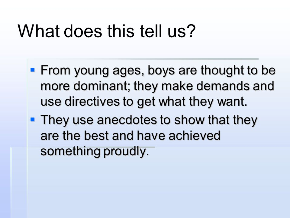 What does this tell us From young ages, boys are thought to be more dominant; they make demands and use directives to get what they want.