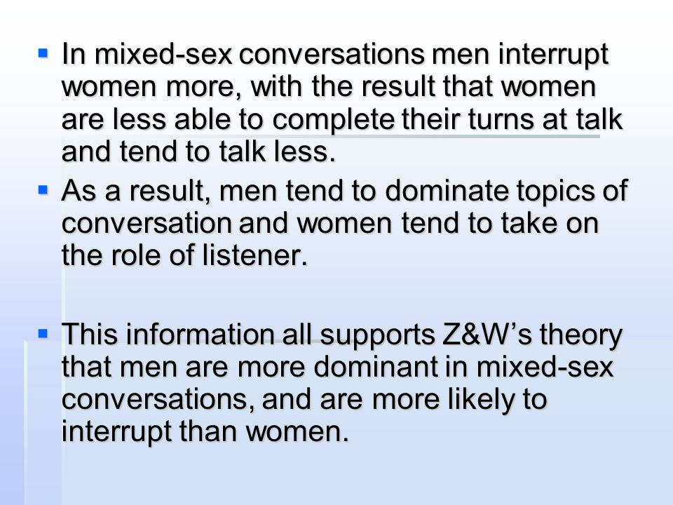 In mixed-sex conversations men interrupt women more, with the result that women are less able to complete their turns at talk and tend to talk less.