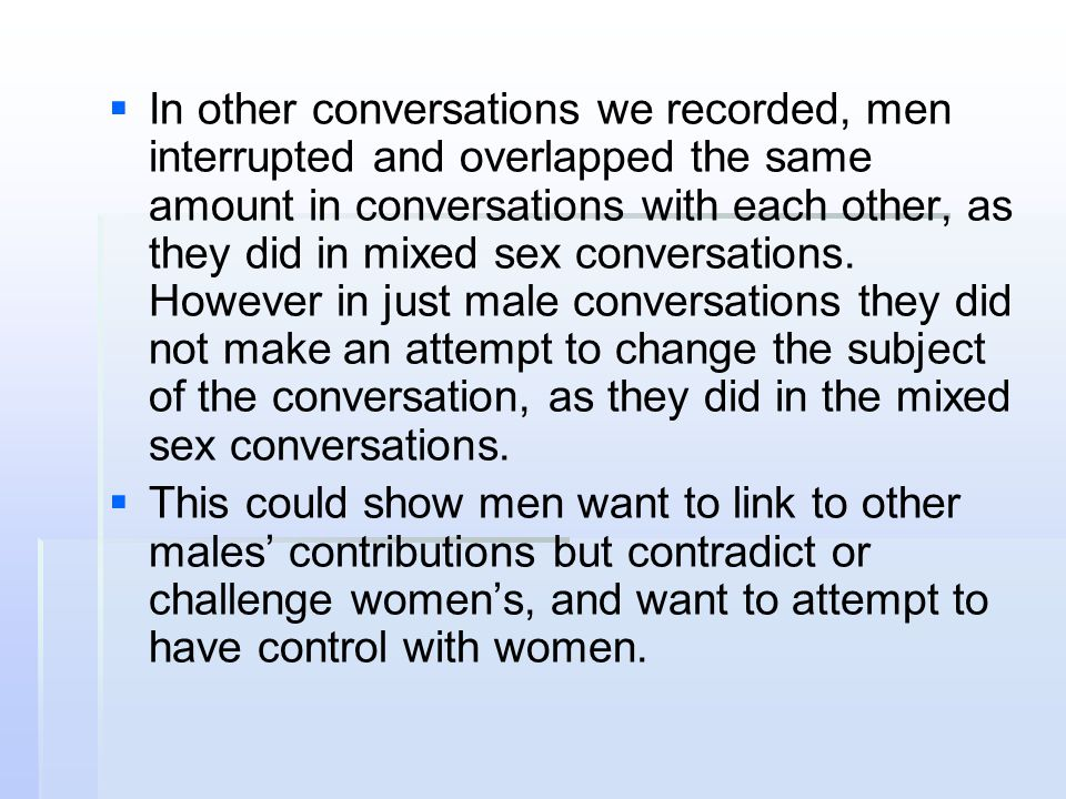 In other conversations we recorded, men interrupted and overlapped the same amount in conversations with each other, as they did in mixed sex conversations. However in just male conversations they did not make an attempt to change the subject of the conversation, as they did in the mixed sex conversations.