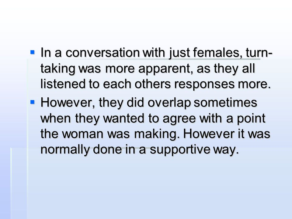 In a conversation with just females, turn-taking was more apparent, as they all listened to each others responses more.
