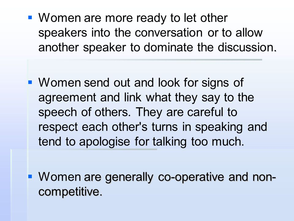 Women are more ready to let other speakers into the conversation or to allow another speaker to dominate the discussion.