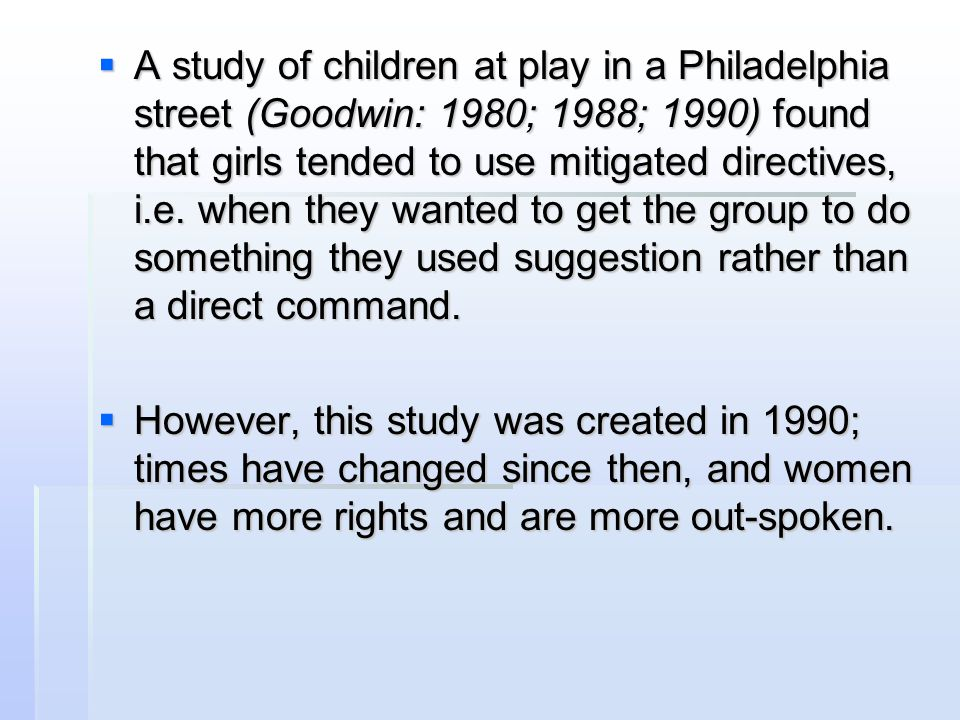 A study of children at play in a Philadelphia street (Goodwin: 1980; 1988; 1990) found that girls tended to use mitigated directives, i.e. when they wanted to get the group to do something they used suggestion rather than a direct command.