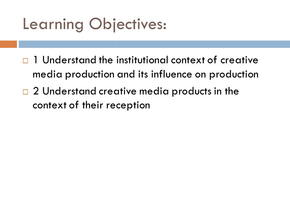 Learning Objectives: 1 Understand the institutional context of creative media production and its influence on production.