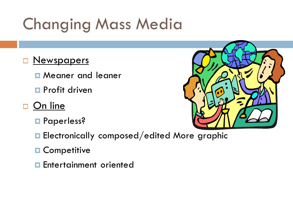 Changing Mass Media Newspapers On line Meaner and leaner Profit driven