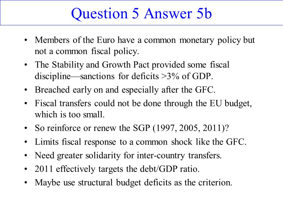 Question 5 Answer 5b Members of the Euro have a common monetary policy but not a common fiscal policy.