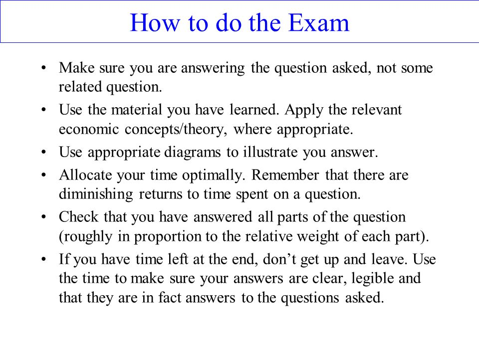 How to do the Exam Make sure you are answering the question asked, not some related question.