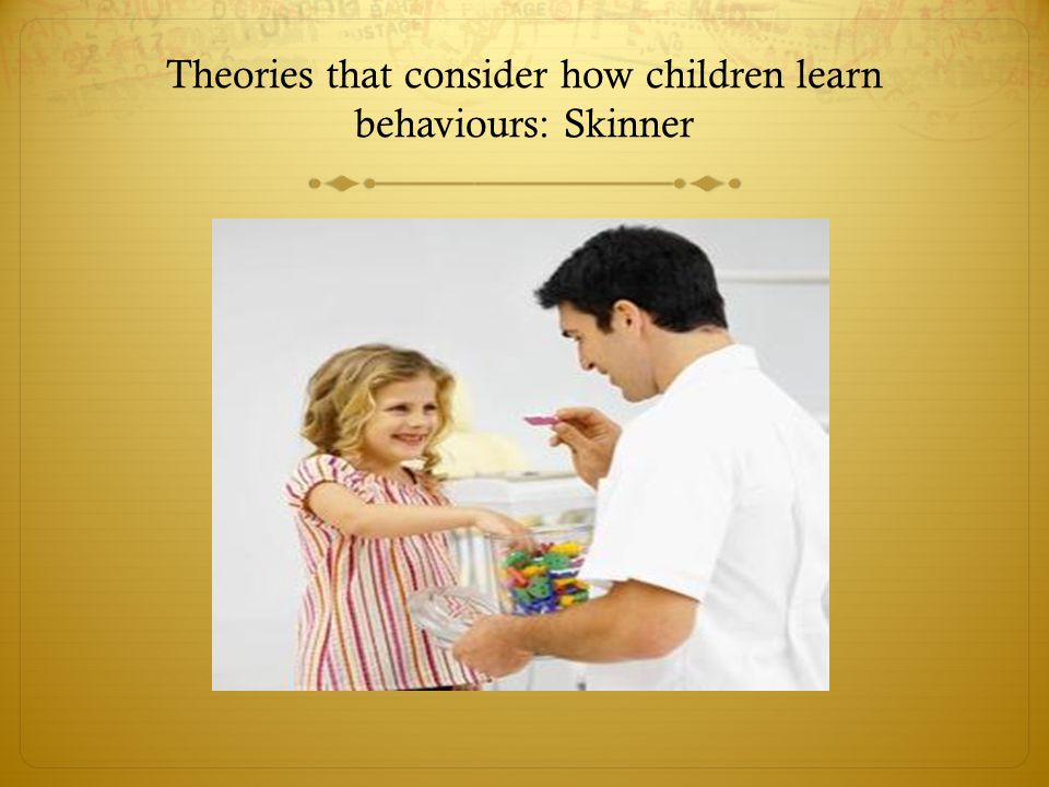 Theories that consider how children learn behaviours: Skinner